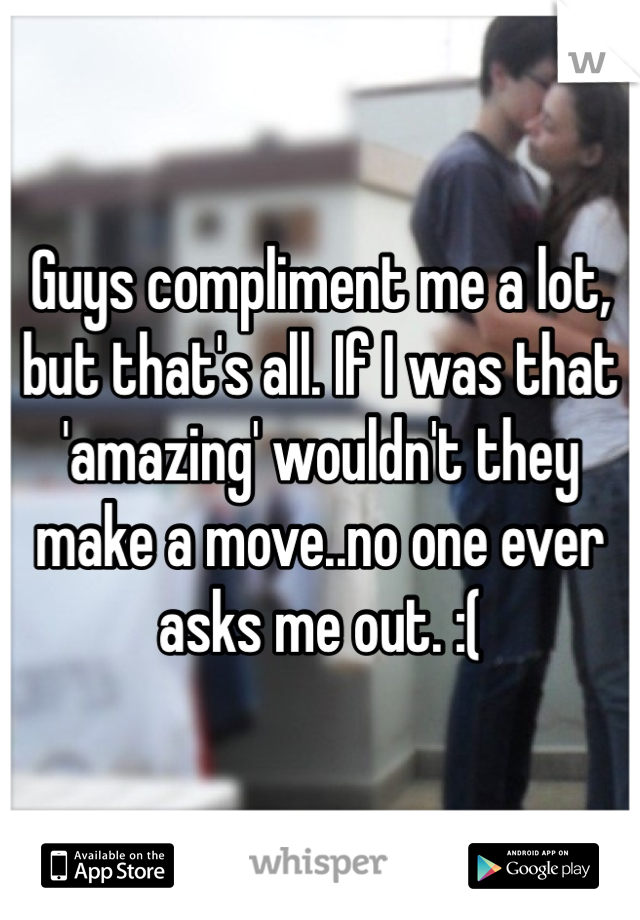Guys compliment me a lot, but that's all. If I was that 'amazing' wouldn't they make a move..no one ever asks me out. :(