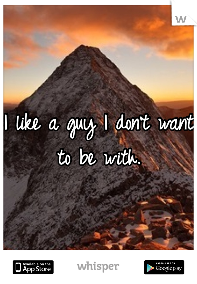 I like a guy I don't want to be with.