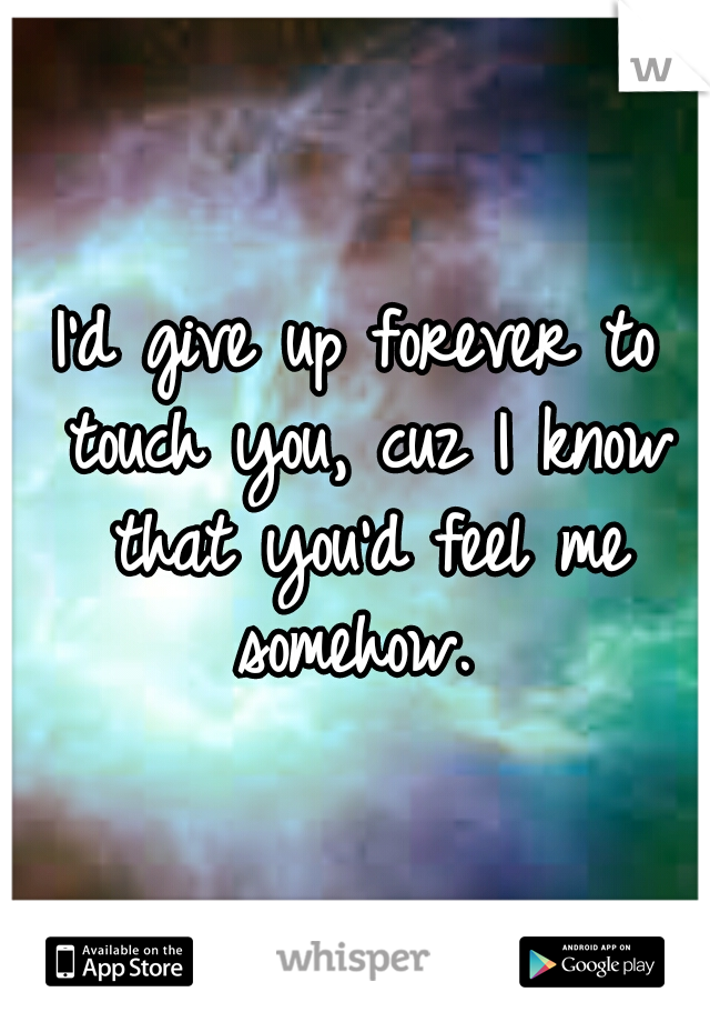 I'd give up forever to touch you, cuz I know that you'd feel me somehow.
