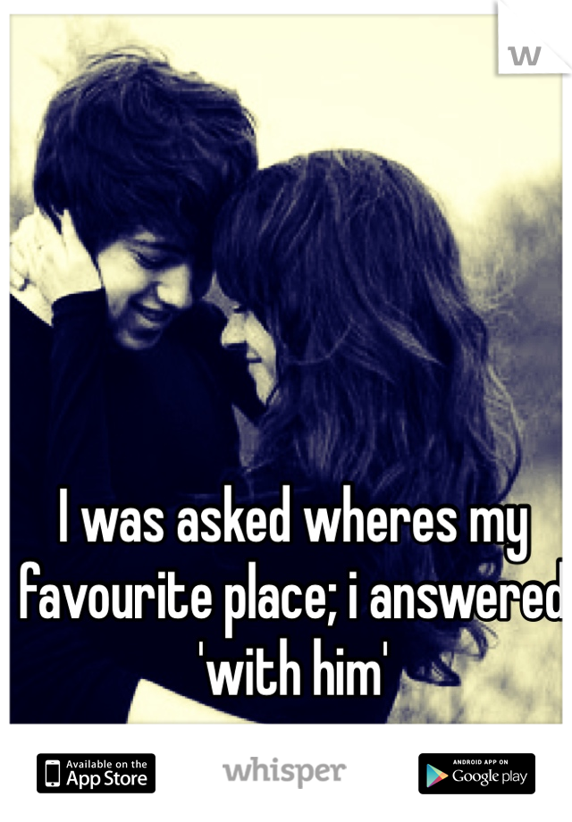 I was asked wheres my favourite place; i answered 'with him'