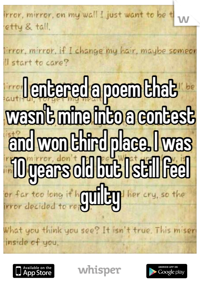 I entered a poem that wasn't mine into a contest and won third place. I was 10 years old but I still feel guilty