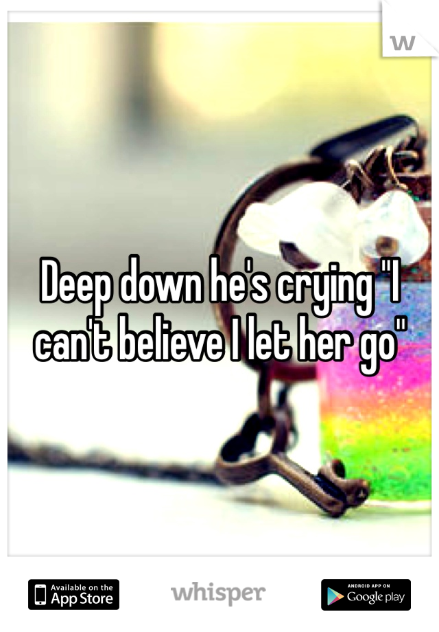 """Deep down he's crying """"I can't believe I let her go"""""""