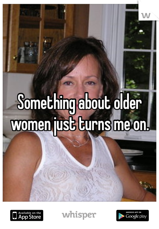 Something about older women just turns me on.
