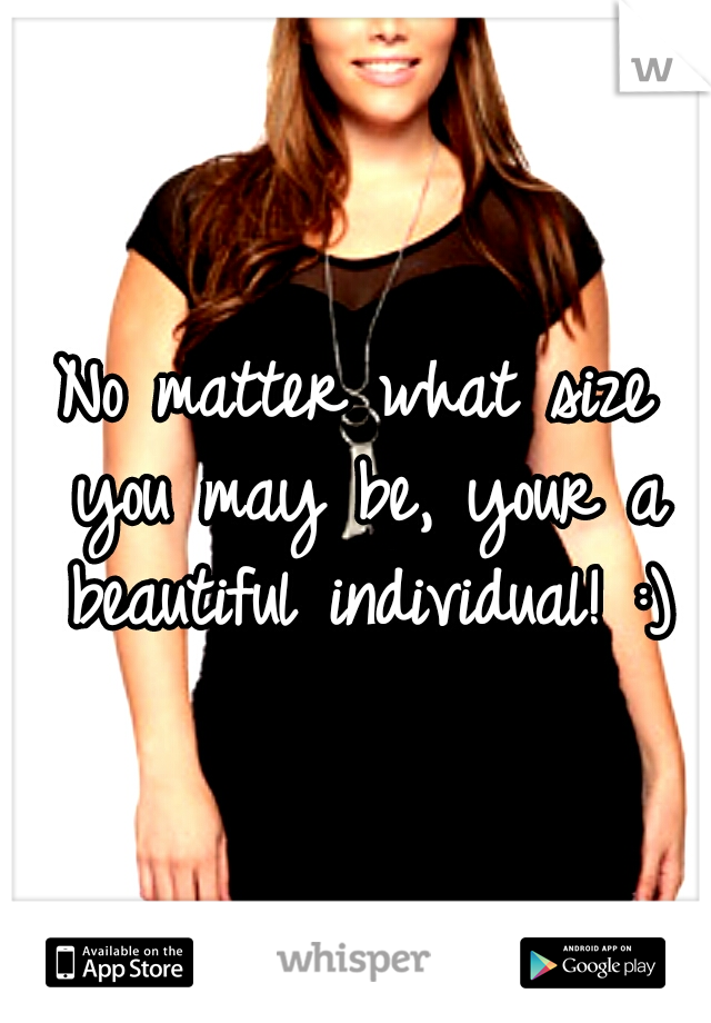 No matter what size you may be, your a beautiful individual! :)