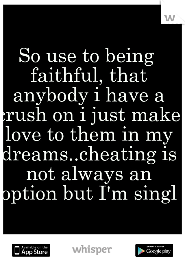 So use to being faithful, that anybody i have a crush on i just make love to them in my dreams..cheating is not always an option but I'm single