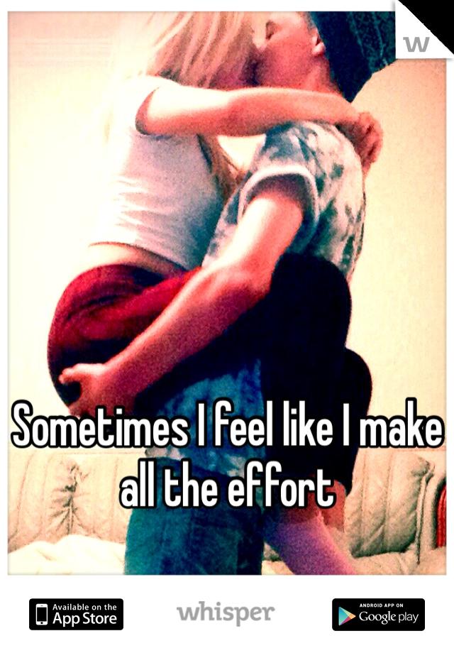 Sometimes I feel like I make all the effort