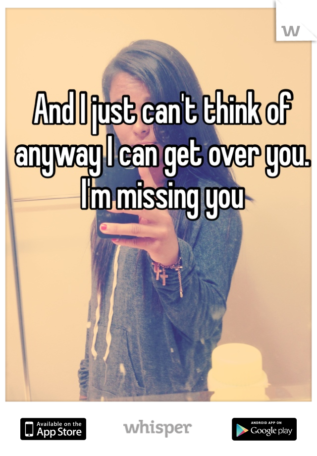 And I just can't think of anyway I can get over you. I'm missing you