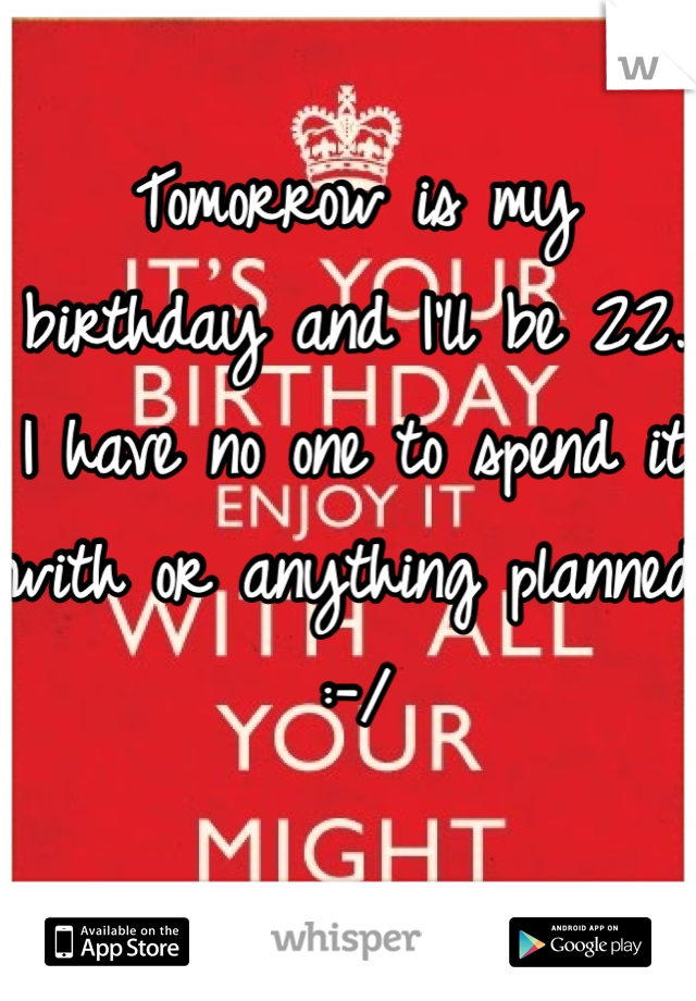 Tomorrow is my birthday and I'll be 22. I have no one to spend it with or anything planned :-/