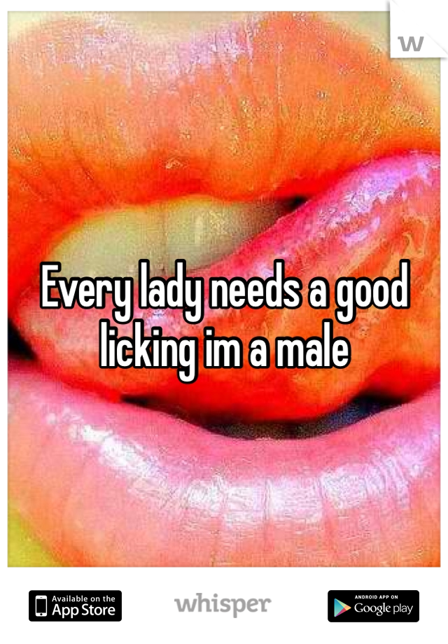 Every lady needs a good licking im a male