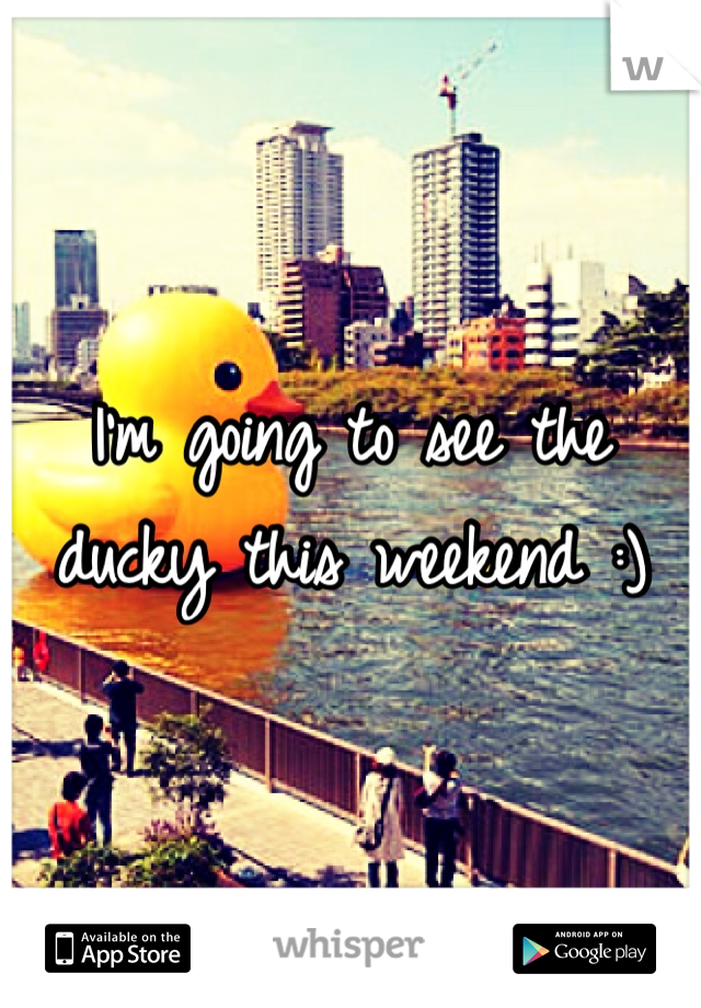 I'm going to see the ducky this weekend :)