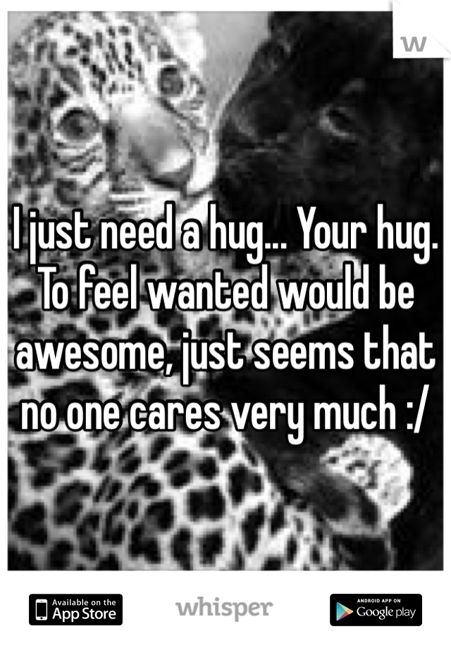 I just need a hug... Your hug. To feel wanted would be awesome, just seems that no one cares very much :/