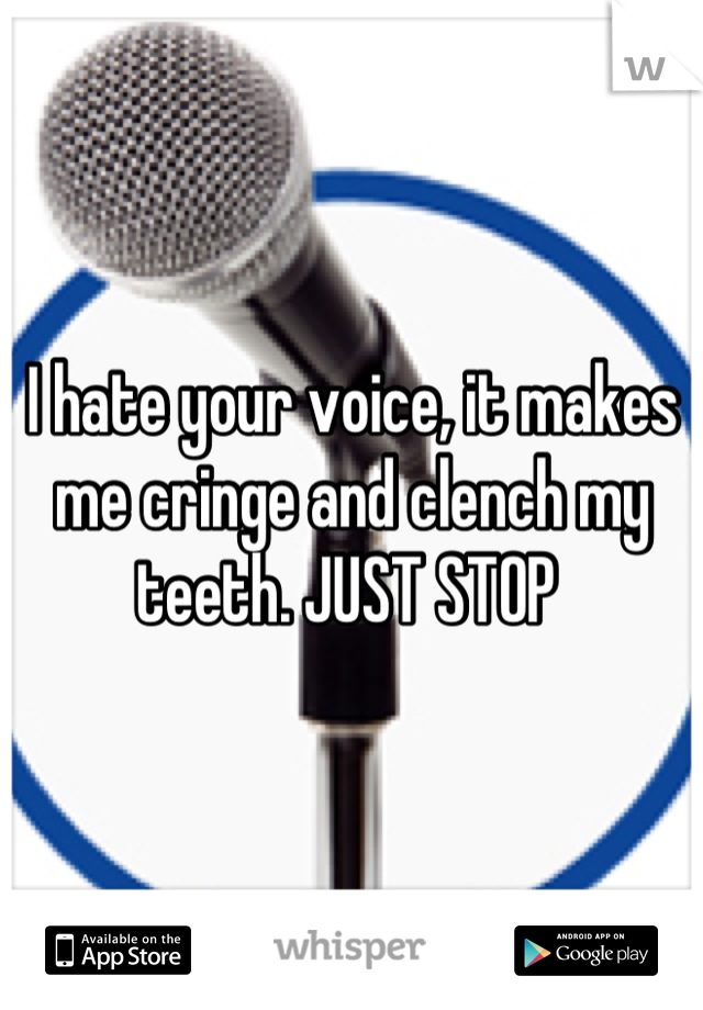 I hate your voice, it makes me cringe and clench my teeth. JUST STOP