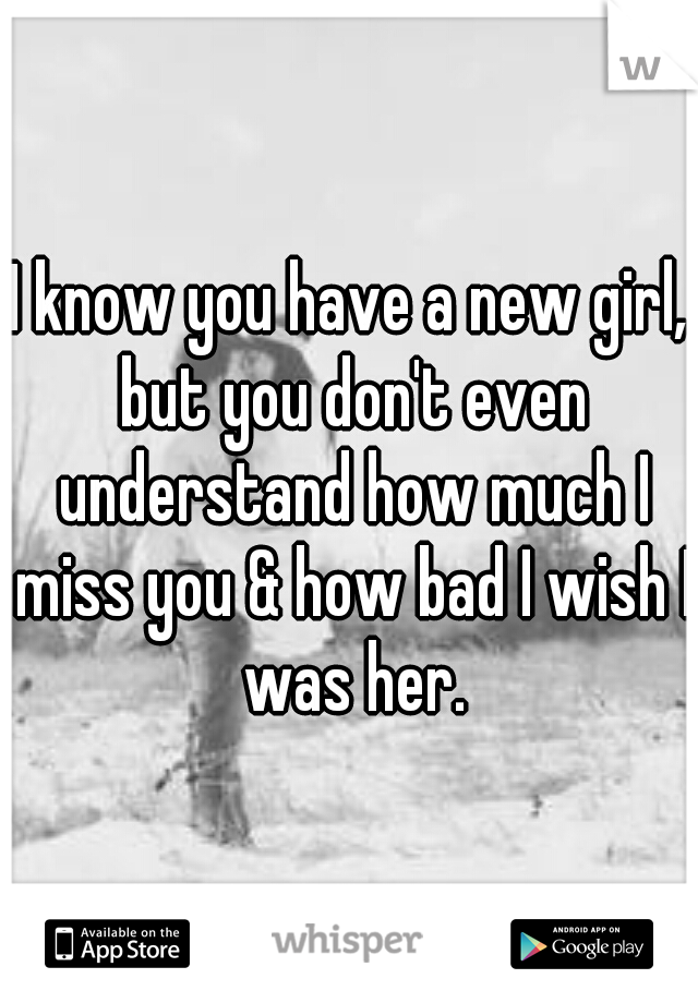 I know you have a new girl, but you don't even understand how much I miss you & how bad I wish I was her.