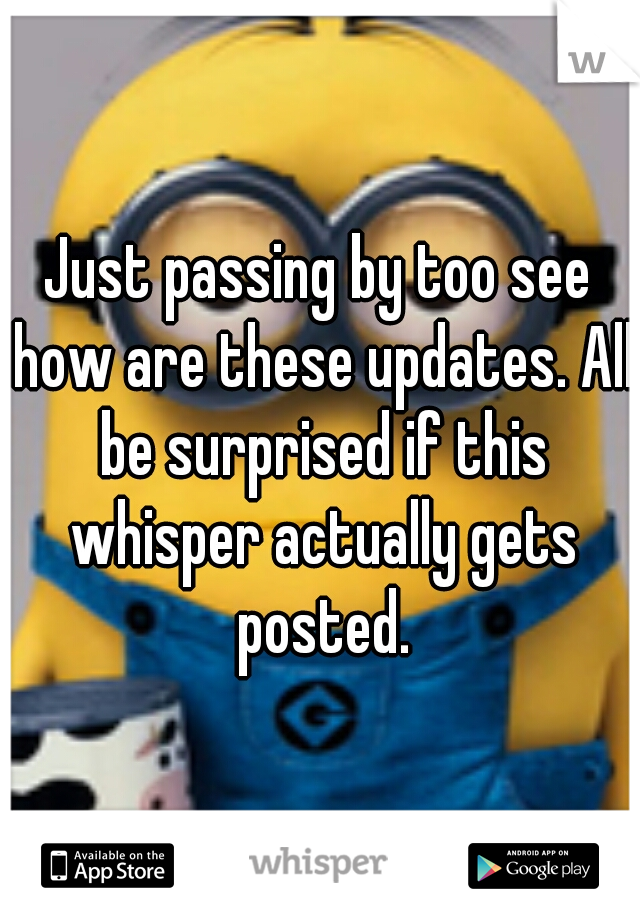 Just passing by too see how are these updates. All be surprised if this whisper actually gets posted.