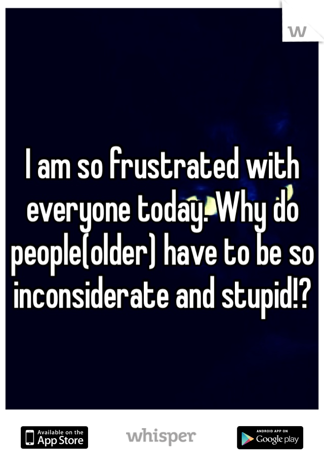 I am so frustrated with everyone today. Why do people(older) have to be so inconsiderate and stupid!?