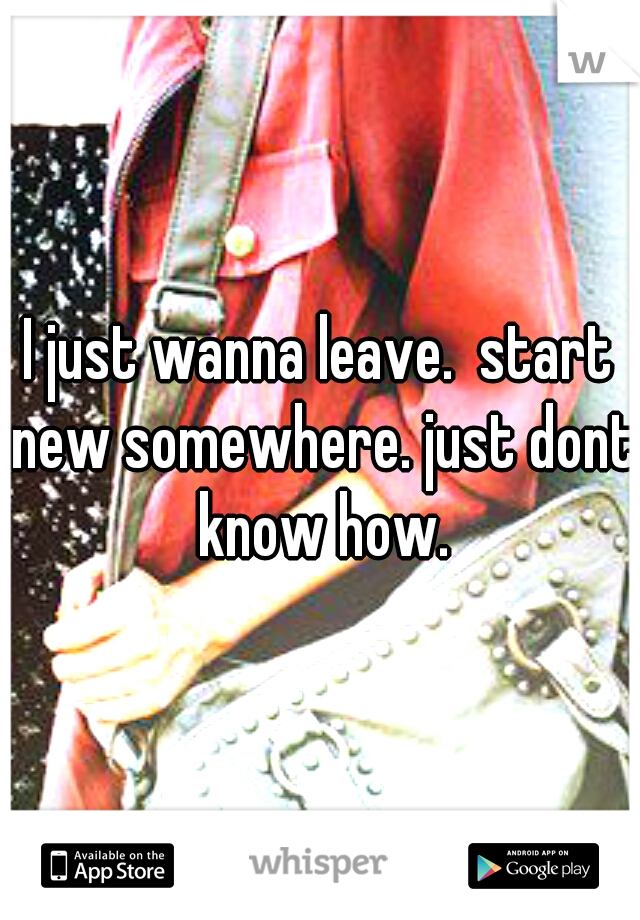 I just wanna leave.  start new somewhere. just dont know how.