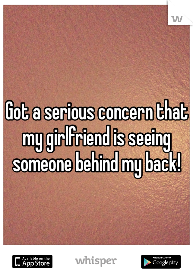 Got a serious concern that my girlfriend is seeing someone behind my back!
