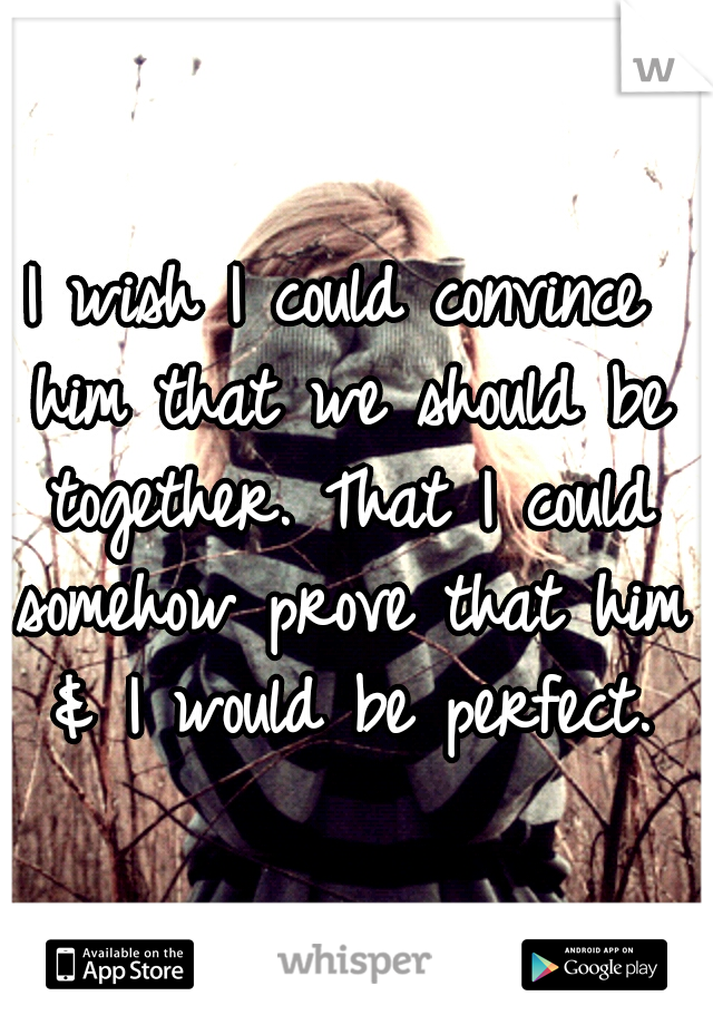 I wish I could convince him that we should be together. That I could somehow prove that him & I would be perfect.