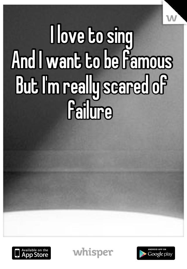 I love to sing And I want to be famous But I'm really scared of failure
