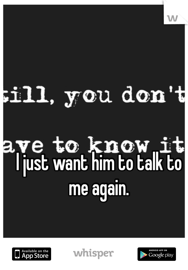 I just want him to talk to me again.