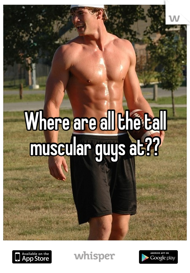 Where are all the tall muscular guys at??