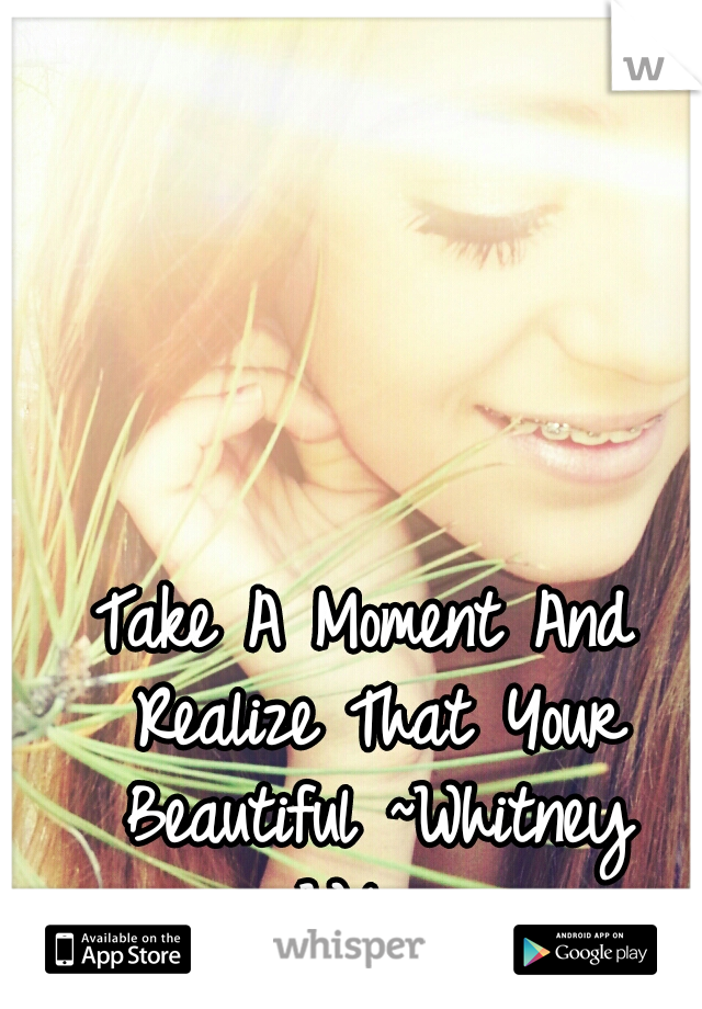 Take A Moment And Realize That Your Beautiful ~Whitney Wilson