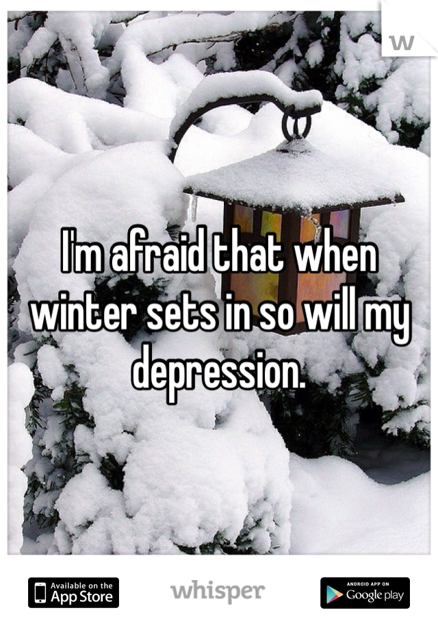 I'm afraid that when winter sets in so will my depression.