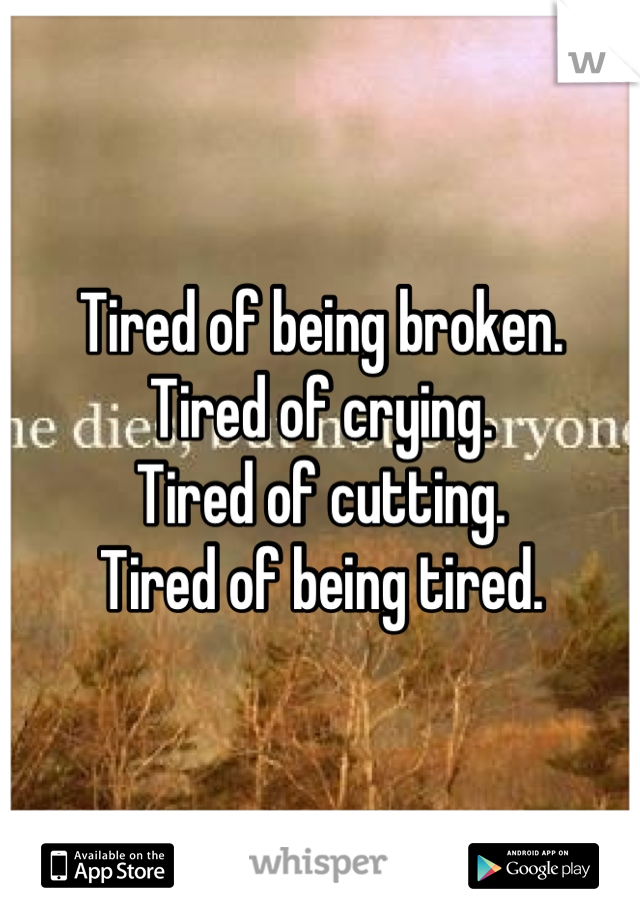 Tired of being broken. Tired of crying. Tired of cutting. Tired of being tired.