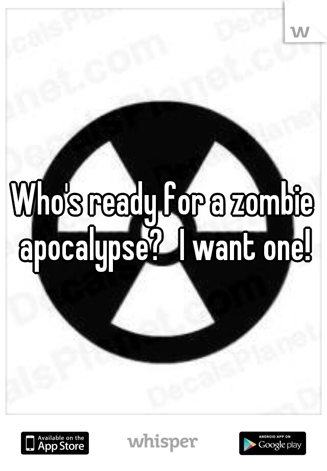 Who's ready for a zombie apocalypse? I want one!
