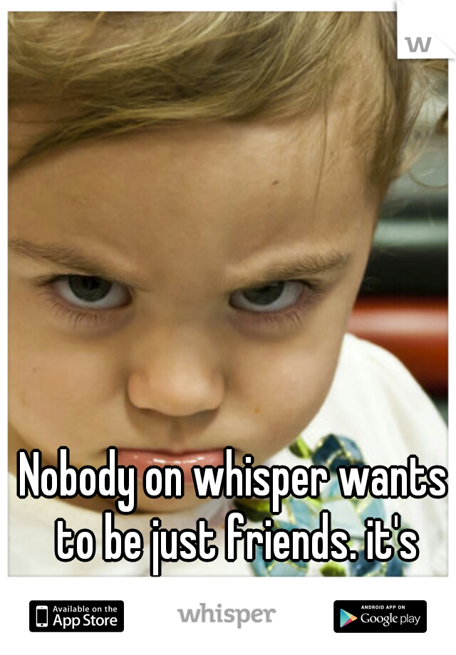 Nobody on whisper wants to be just friends. it's irritating.