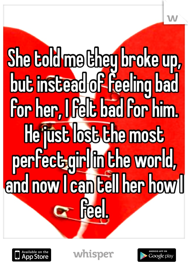 She told me they broke up, but instead of feeling bad for her, I felt bad for him. He just lost the most perfect girl in the world, and now I can tell her how I feel.