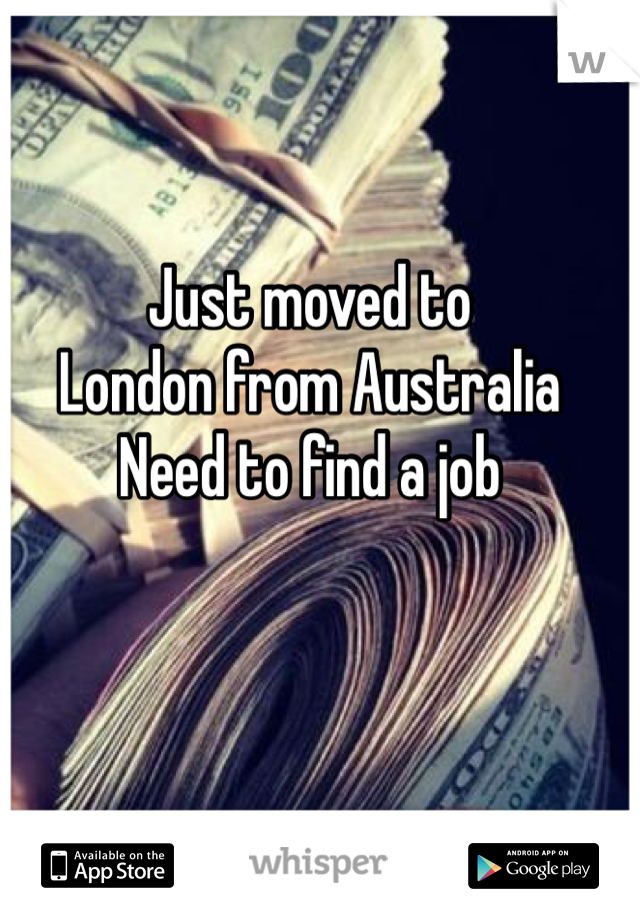 Just moved to London from Australia Need to find a job