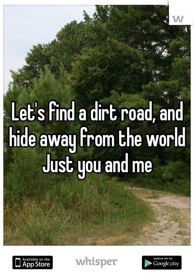 Let's find a dirt road, and hide away from the world Just you and me