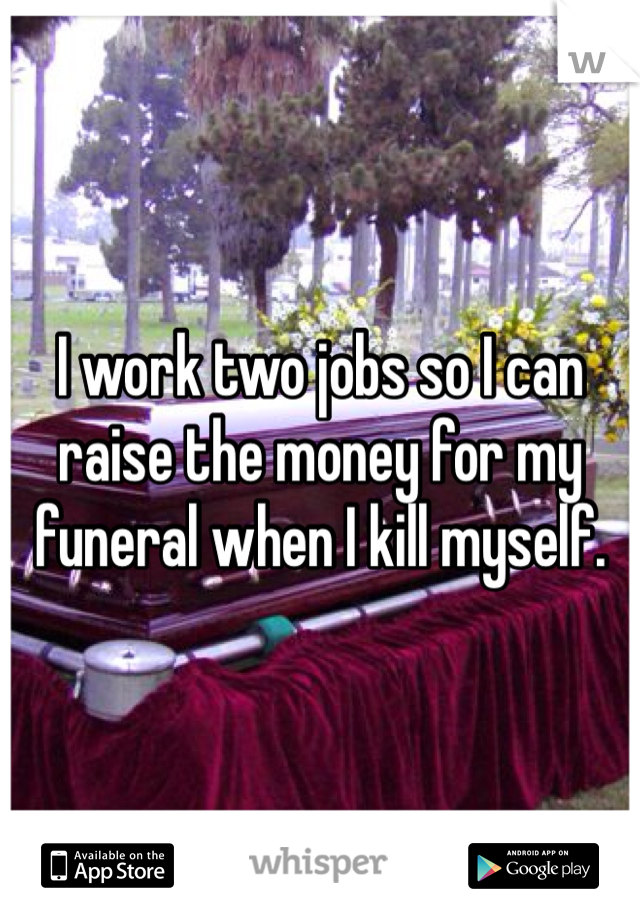 I work two jobs so I can raise the money for my funeral when I kill myself.