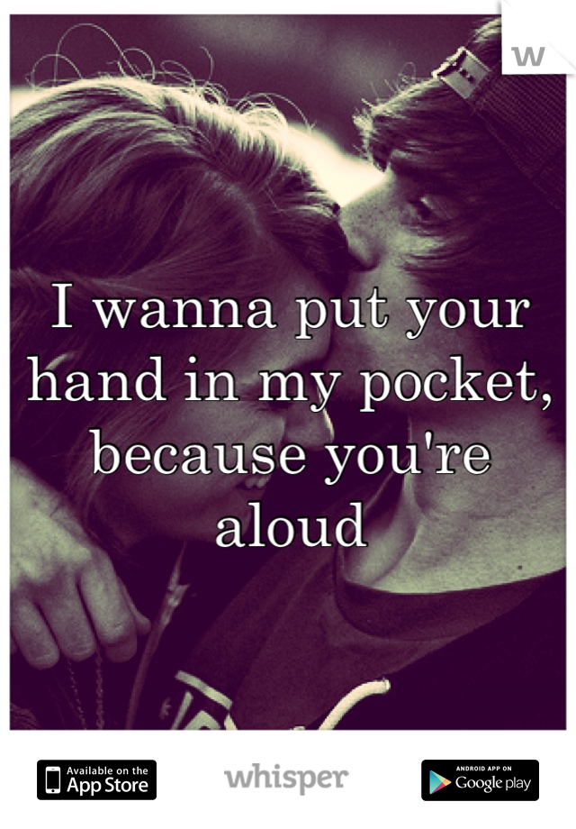 I wanna put your hand in my pocket, because you're aloud