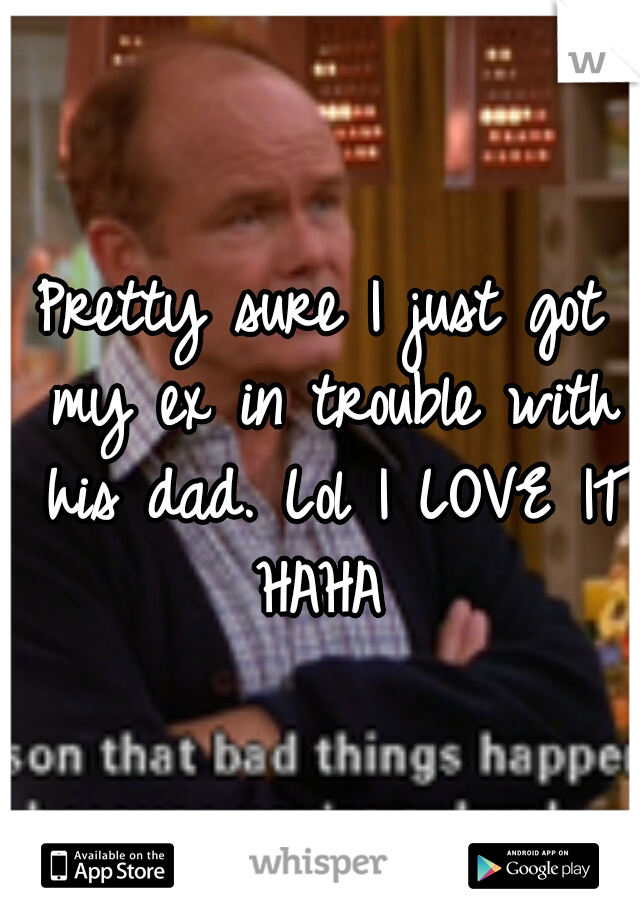 Pretty sure I just got my ex in trouble with his dad. Lol I LOVE IT HAHA