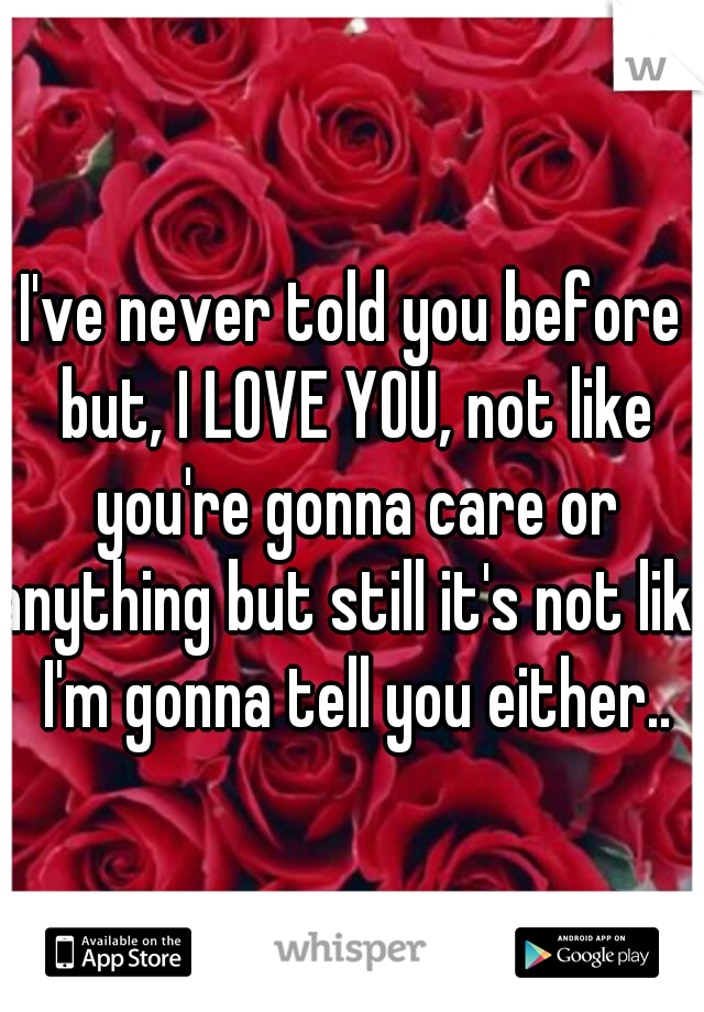 I've never told you before but, I LOVE YOU, not like you're gonna care or anything but still it's not like I'm gonna tell you either..