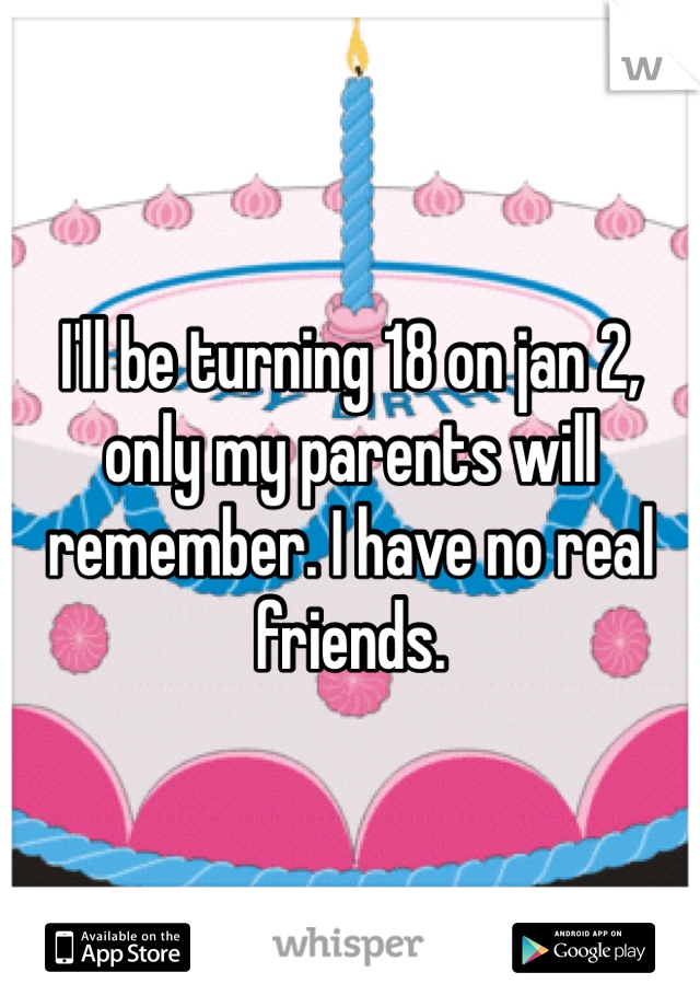 I'll be turning 18 on jan 2, only my parents will remember. I have no real friends.