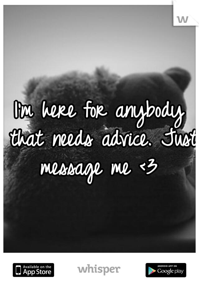 I'm here for anybody that needs advice. Just message me <3
