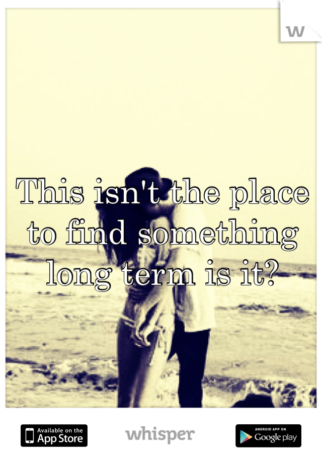 This isn't the place to find something long term is it?