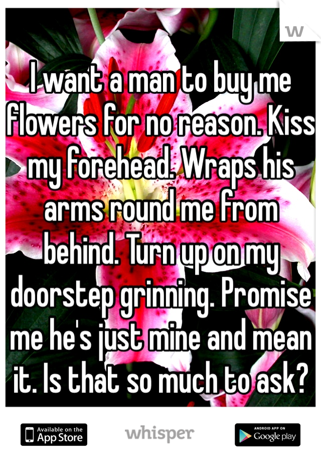 I want a man to buy me flowers for no reason. Kiss my forehead. Wraps his arms round me from behind. Turn up on my doorstep grinning. Promise me he's just mine and mean it. Is that so much to ask?