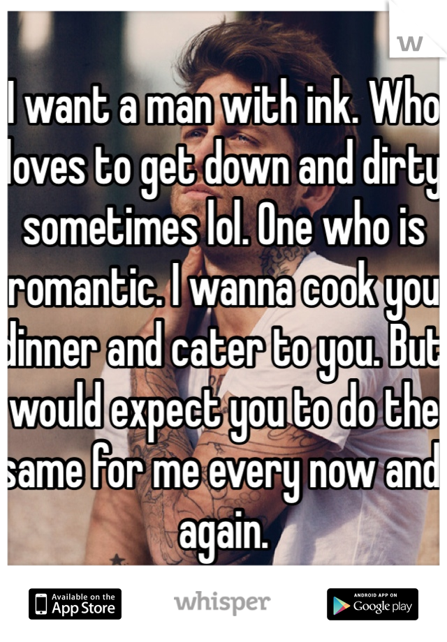 I want a man with ink. Who loves to get down and dirty sometimes lol. One who is romantic. I wanna cook you dinner and cater to you. But would expect you to do the same for me every now and again.