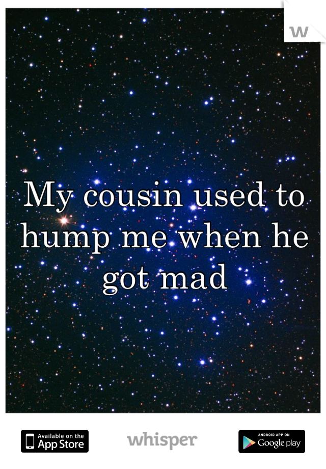 My cousin used to hump me when he got mad