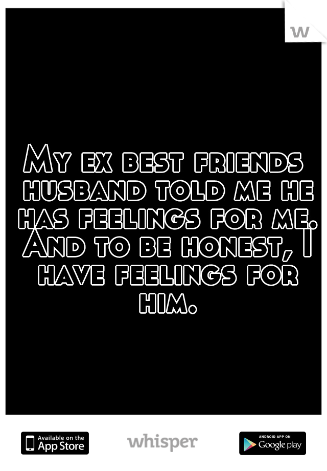 My ex best friends husband told me he has feelings for me. And to be honest, I have feelings for him.