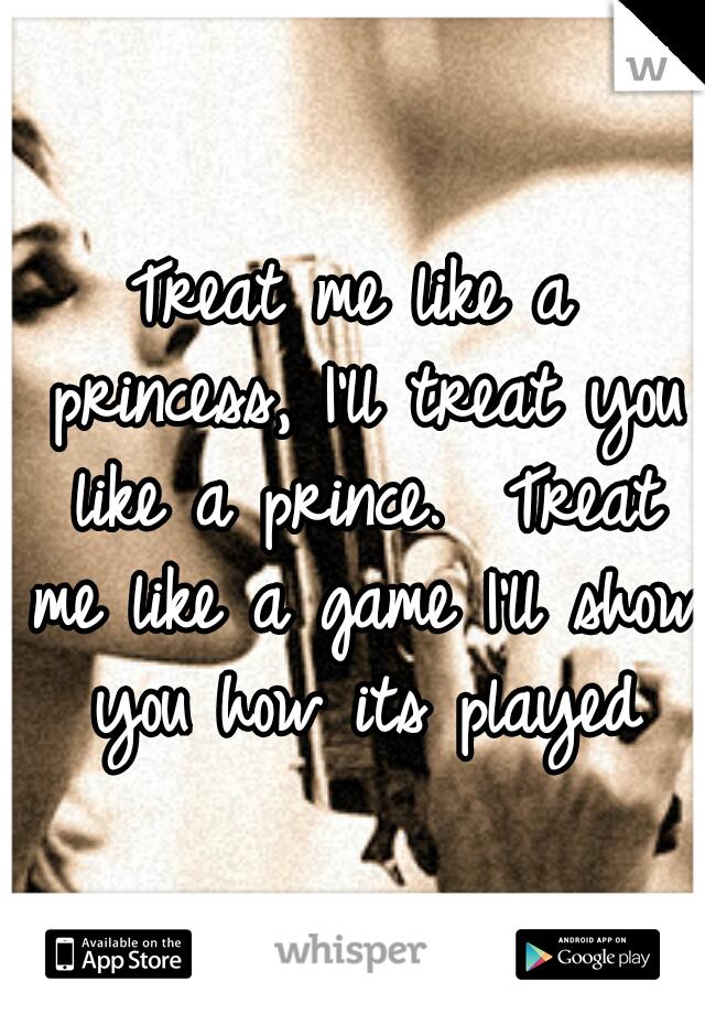 Treat me like a princess, I'll treat you like a prince.  Treat me like a game I'll show you how its played