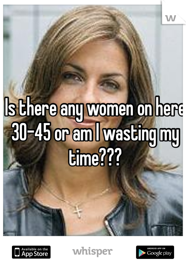 Is there any women on here 30-45 or am I wasting my time???