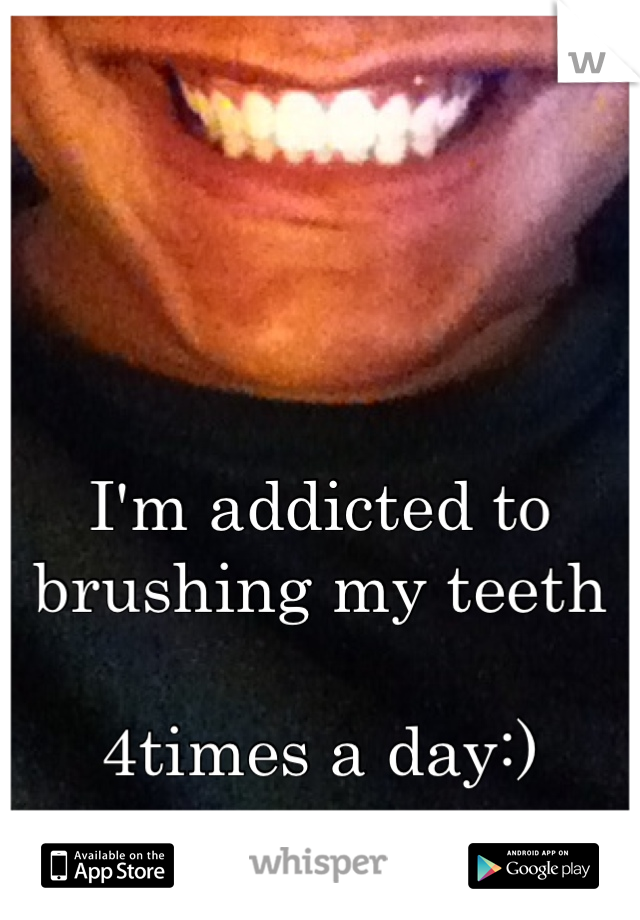 I'm addicted to brushing my teeth  4times a day:)
