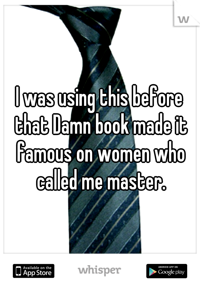 I was using this before that Damn book made it famous on women who called me master.