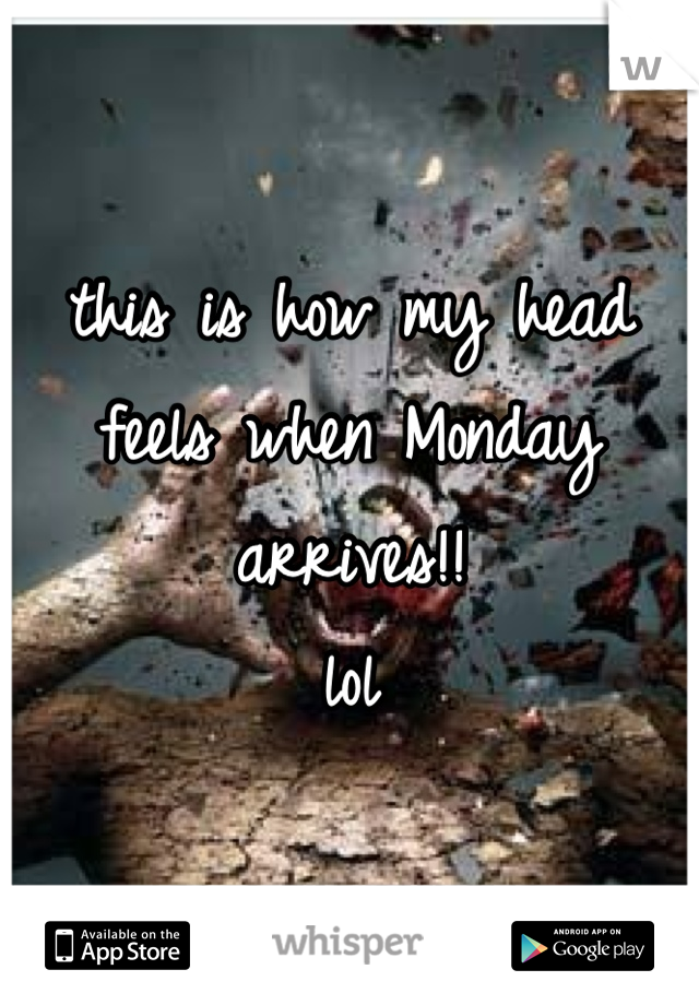 this is how my head feels when Monday arrives!! lol