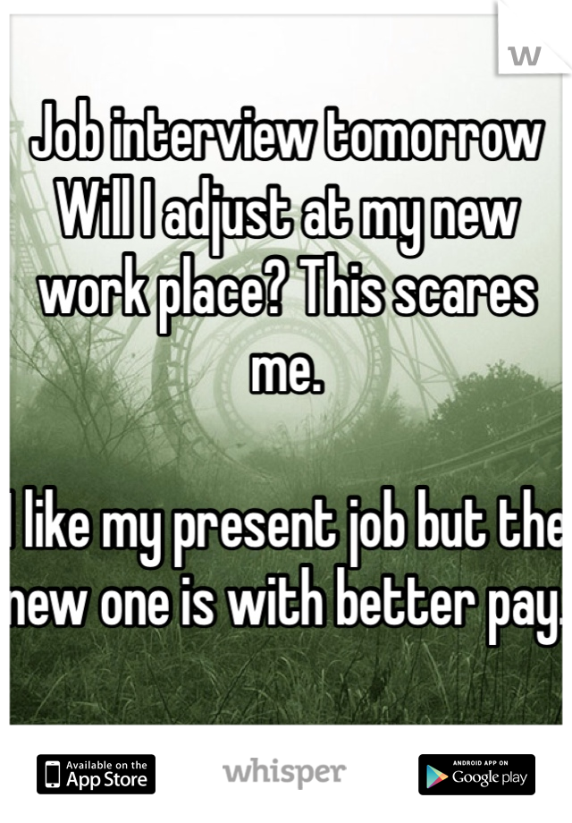 Job interview tomorrow  Will I adjust at my new work place? This scares me.   I like my present job but the new one is with better pay.